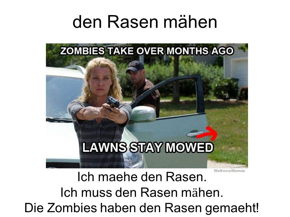 den Rasen mähen Ich maehe den Rasen. Ich muss den Rasen m ӓ hen. Die Zombies haben den Rasen gemaeht!