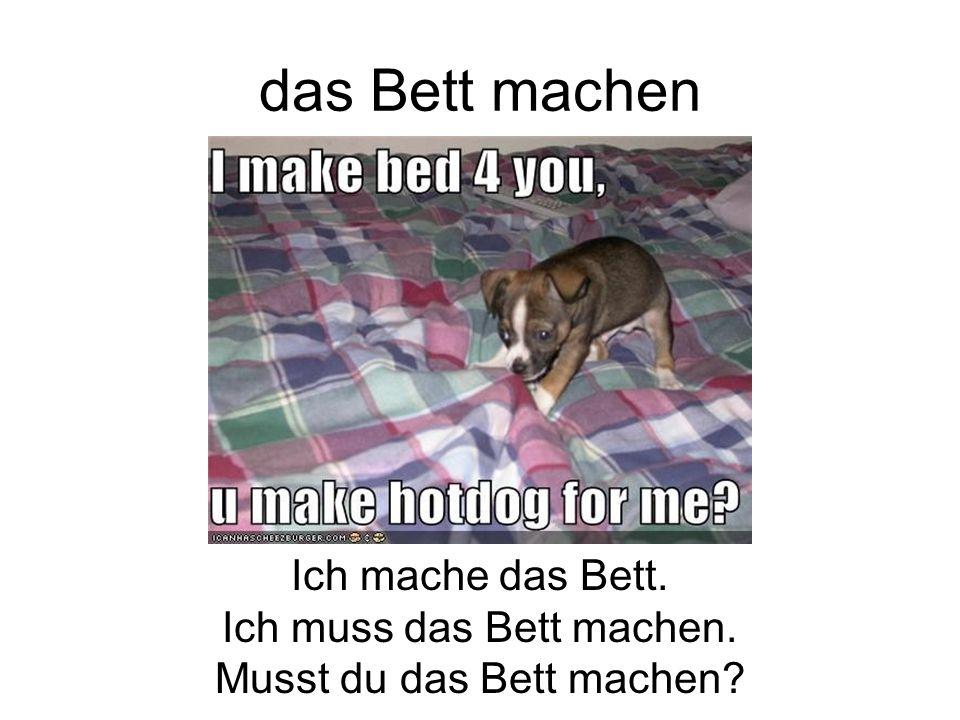 Ich mache das Bett. Ich muss das Bett machen. Musst du das Bett machen?