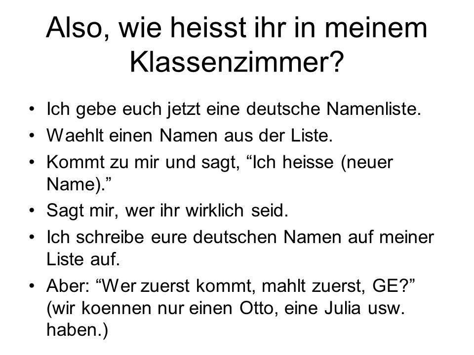 Also, wie heisst ihr in meinem Klassenzimmer? Ich gebe euch jetzt eine deutsche Namenliste. Waehlt einen Namen aus der Liste. Kommt zu mir und sagt, I