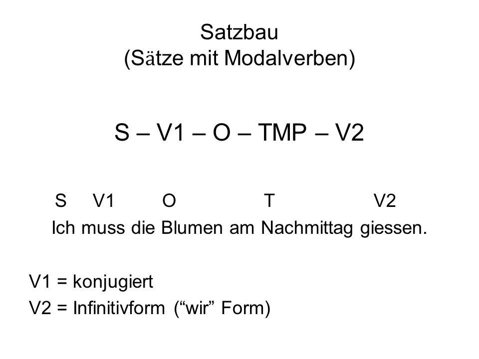 Satzbau (S ӓ tze mit Modalverben) S – V1 – O – TMP – V2 S V1 O T V2 Ich muss die Blumen am Nachmittag giessen. V1 = konjugiert V2 = Infinitivform (wir