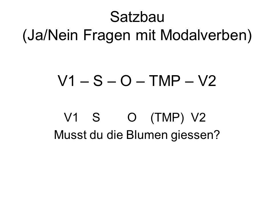Satzbau (Ja/Nein Fragen mit Modalverben) V1 – S – O – TMP – V2 V1 S O (TMP) V2 Musst du die Blumen giessen?