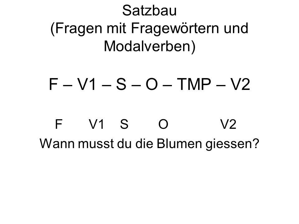 Satzbau (Fragen mit Fragewörtern und Modalverben) F – V1 – S – O – TMP – V2 F V1 S O V2 Wann musst du die Blumen giessen?