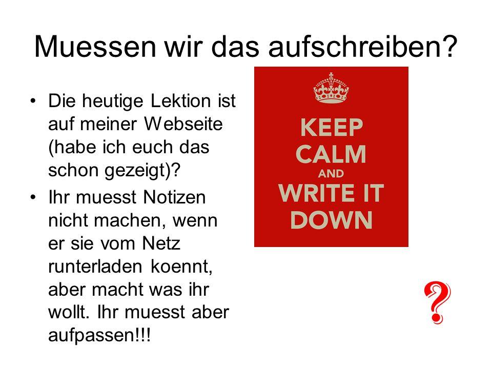 Muessen wir das aufschreiben? Die heutige Lektion ist auf meiner Webseite (habe ich euch das schon gezeigt)? Ihr muesst Notizen nicht machen, wenn er