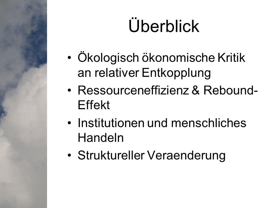 Überblick Ökologisch ökonomische Kritik an relativer Entkopplung Ressourceneffizienz & Rebound- Effekt Institutionen und menschliches Handeln Struktureller Veraenderung