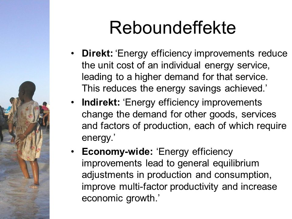 Reboundeffekte Direkt: Energy efficiency improvements reduce the unit cost of an individual energy service, leading to a higher demand for that service.