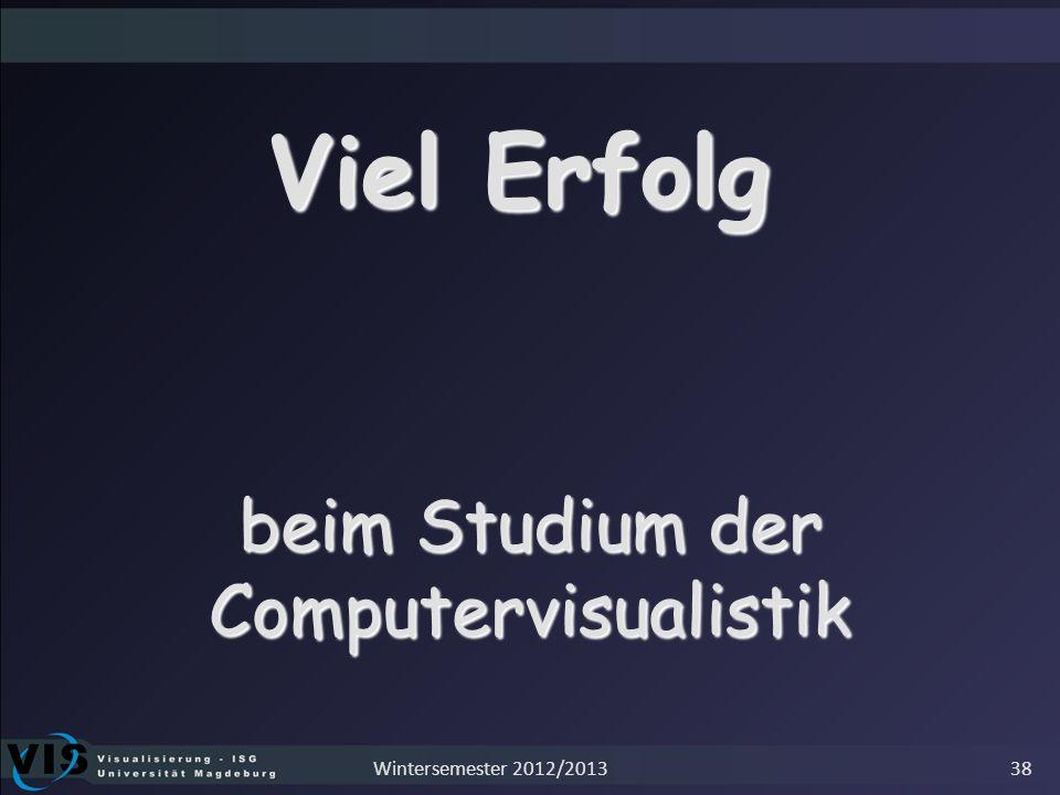 Viel Erfolg beim Studium der Computervisualistik 38Wintersemester 2012/2013