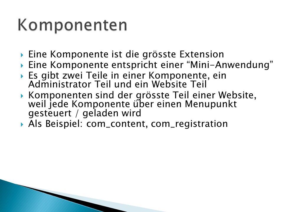 Eine Komponente ist die grösste Extension Eine Komponente entspricht einer Mini-Anwendung Es gibt zwei Teile in einer Komponente, ein Administrator Teil und ein Website Teil Komponenten sind der grösste Teil einer Website, weil jede Komponente über einen Menupunkt gesteuert / geladen wird Als Beispiel: com_content, com_registration