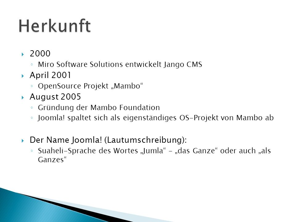 2000 Miro Software Solutions entwickelt Jango CMS April 2001 OpenSource Projekt Mambo August 2005 Gründung der Mambo Foundation Joomla.