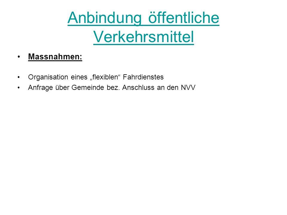 Anbindung öffentliche Verkehrsmittel Massnahmen: Organisation eines flexiblen Fahrdienstes Anfrage über Gemeinde bez. Anschluss an den NVV