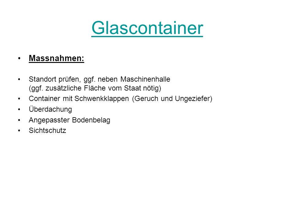 Glascontainer Massnahmen: Standort prüfen, ggf. neben Maschinenhalle (ggf. zusätzliche Fläche vom Staat nötig) Container mit Schwenkklappen (Geruch un