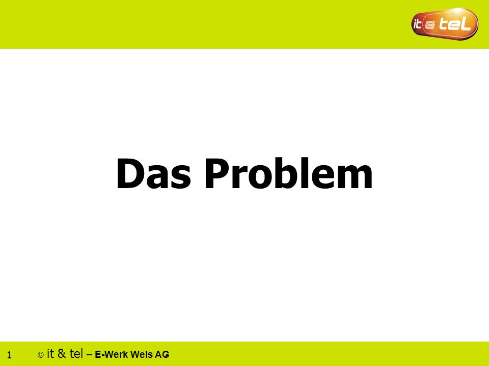 © it & tel – E-Werk Wels AG 1 Das Problem
