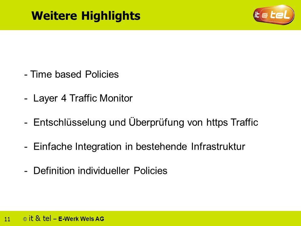 © it & tel – E-Werk Wels AG 11 Weitere Highlights - Time based Policies - Layer 4 Traffic Monitor - Entschlüsselung und Überprüfung von https Traffic - Einfache Integration in bestehende Infrastruktur - Definition individueller Policies