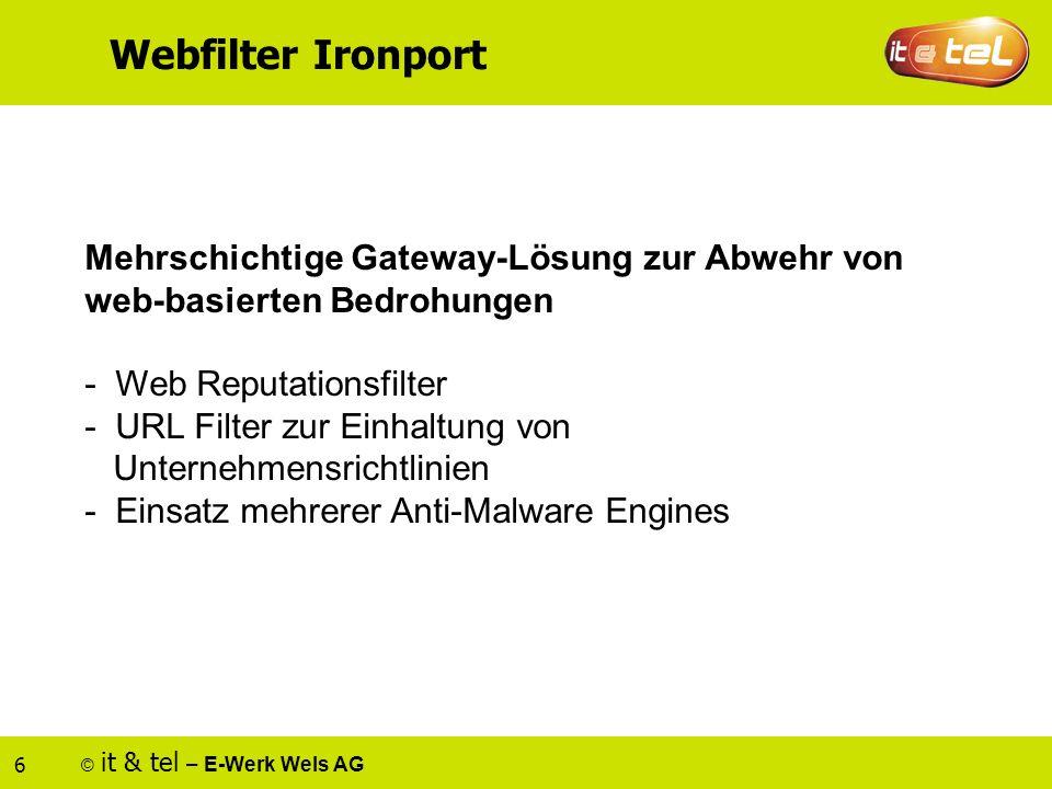 © it & tel – E-Werk Wels AG 6 Webfilter Ironport Mehrschichtige Gateway-Lösung zur Abwehr von web-basierten Bedrohungen - Web Reputationsfilter - URL Filter zur Einhaltung von Unternehmensrichtlinien - Einsatz mehrerer Anti-Malware Engines