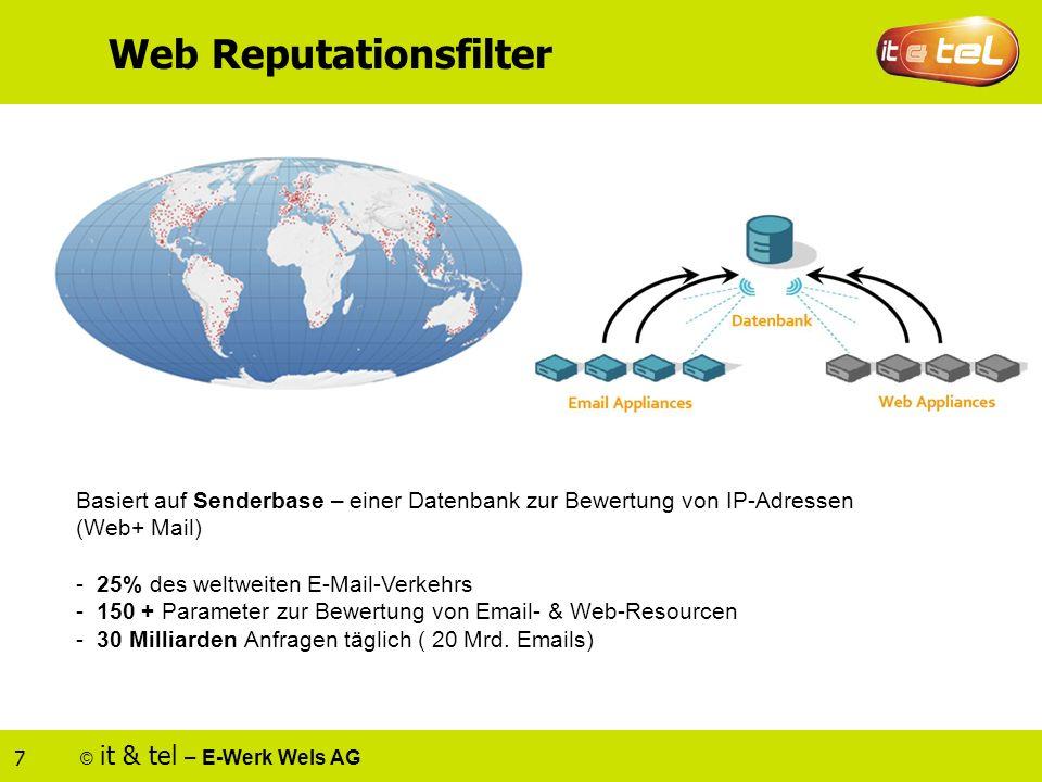 © it & tel – E-Werk Wels AG 7 Web Reputationsfilter Basiert auf Senderbase – einer Datenbank zur Bewertung von IP-Adressen (Web+ Mail) - 25% des weltweiten E-Mail-Verkehrs - 150 + Parameter zur Bewertung von Email- & Web-Resourcen - 30 Milliarden Anfragen täglich ( 20 Mrd.