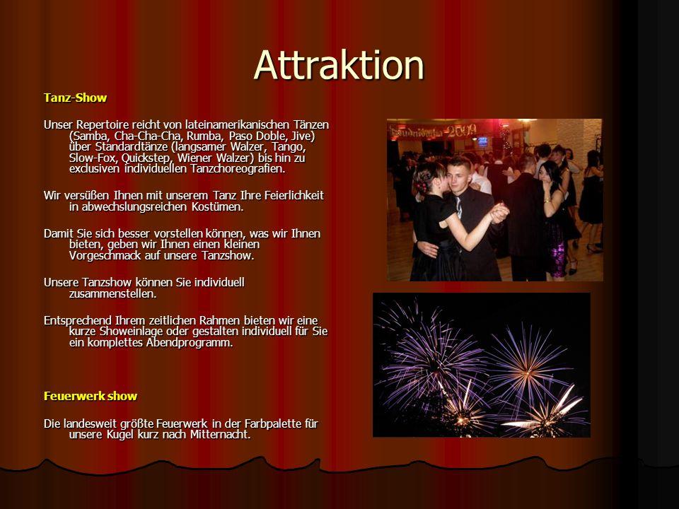 Attraktion Tanz-Show Unser Repertoire reicht von lateinamerikanischen Tänzen (Samba, Cha-Cha-Cha, Rumba, Paso Doble, Jive) über Standardtänze (langsamer Walzer, Tango, Slow-Fox, Quickstep, Wiener Walzer) bis hin zu exclusiven individuellen Tanzchoreografien.