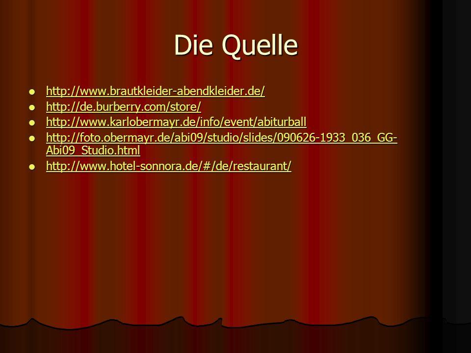 Die Quelle http://www.brautkleider-abendkleider.de/ http://www.brautkleider-abendkleider.de/ http://www.brautkleider-abendkleider.de/ http://de.burberry.com/store/ http://de.burberry.com/store/ http://de.burberry.com/store/ http://www.karlobermayr.de/info/event/abiturball http://www.karlobermayr.de/info/event/abiturball http://www.karlobermayr.de/info/event/abiturball http://foto.obermayr.de/abi09/studio/slides/090626-1933_036_GG- Abi09_Studio.html http://foto.obermayr.de/abi09/studio/slides/090626-1933_036_GG- Abi09_Studio.html http://foto.obermayr.de/abi09/studio/slides/090626-1933_036_GG- Abi09_Studio.html http://foto.obermayr.de/abi09/studio/slides/090626-1933_036_GG- Abi09_Studio.html http://www.hotel-sonnora.de/#/de/restaurant/ http://www.hotel-sonnora.de/#/de/restaurant/ http://www.hotel-sonnora.de/#/de/restaurant/