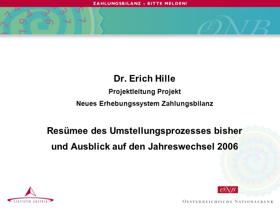 Dr. Erich Hille Projektleitung Projekt Neues Erhebungssystem Zahlungsbilanz Resümee des Umstellungsprozesses bisher und Ausblick auf den Jahreswechsel