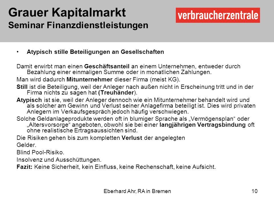 Grauer Kapitalmarkt Seminar Finanzdienstleistungen Eberhard Ahr, RA in Bremen 10 Atypisch stille Beteiligungen an Gesellschaften Damit erwirbt man einen Geschäftsanteil an einem Unternehmen, entweder durch Bezahlung einer einmaligen Summe oder in monatlichen Zahlungen.