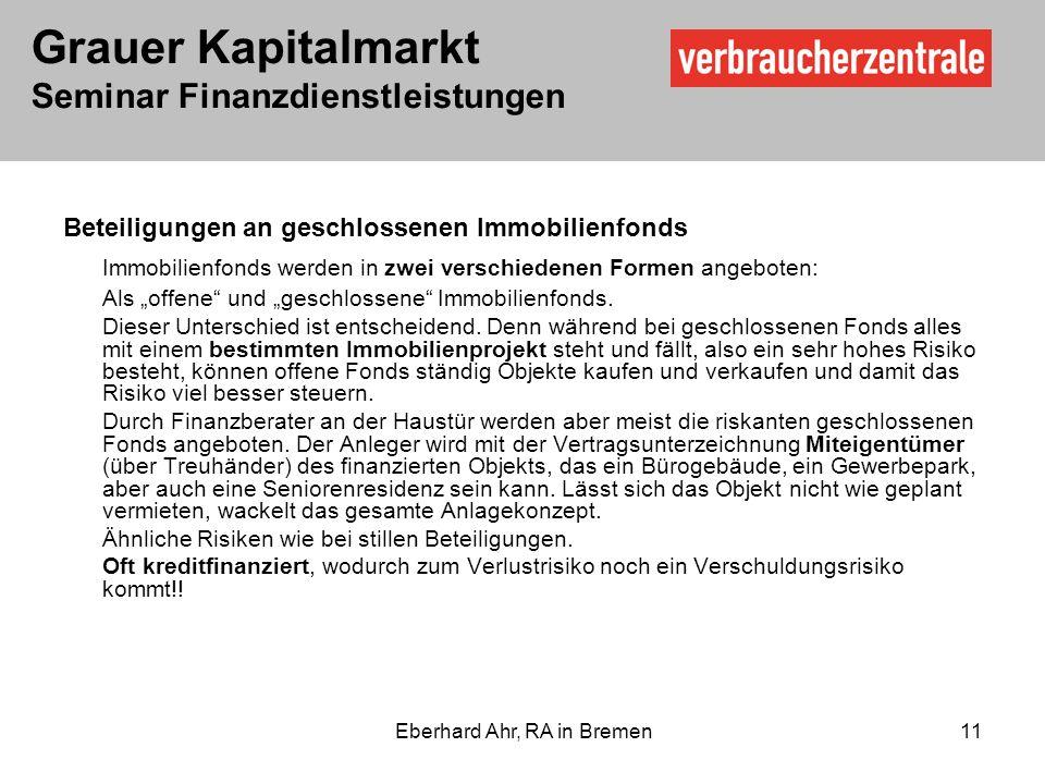Grauer Kapitalmarkt Seminar Finanzdienstleistungen Eberhard Ahr, RA in Bremen 11 Beteiligungen an geschlossenen Immobilienfonds Immobilienfonds werden in zwei verschiedenen Formen angeboten: Als offene und geschlossene Immobilienfonds.