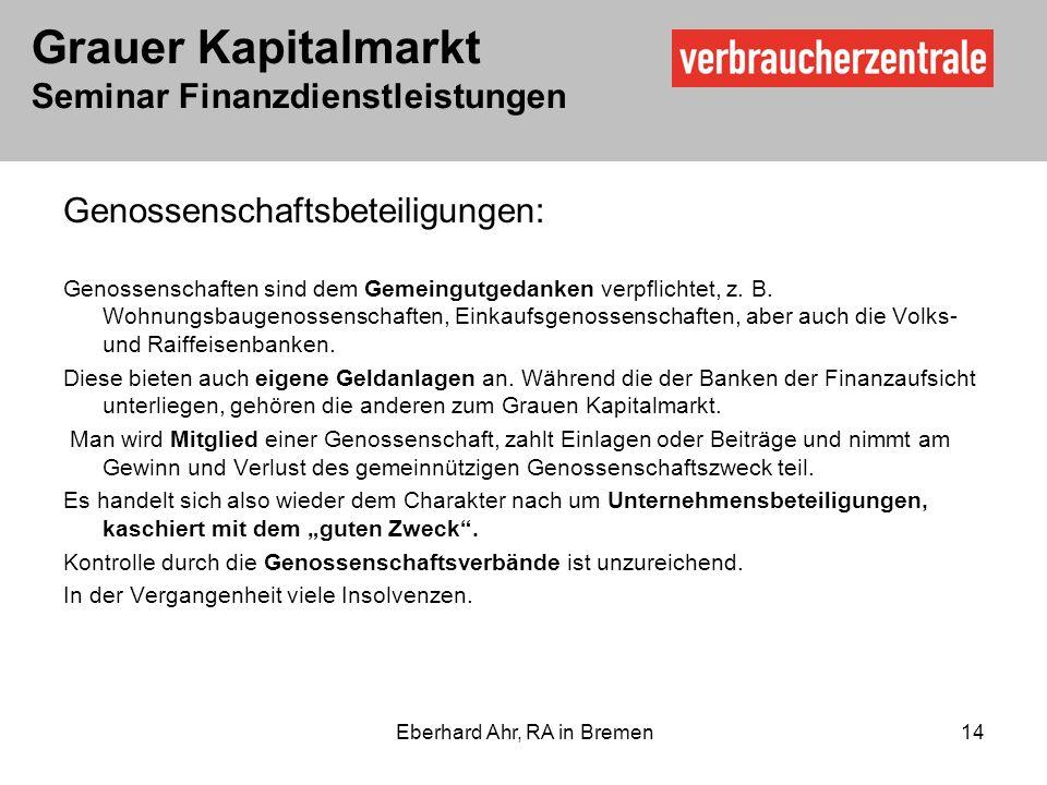 Grauer Kapitalmarkt Seminar Finanzdienstleistungen Eberhard Ahr, RA in Bremen 14 Genossenschaftsbeteiligungen: Genossenschaften sind dem Gemeingutgedanken verpflichtet, z.