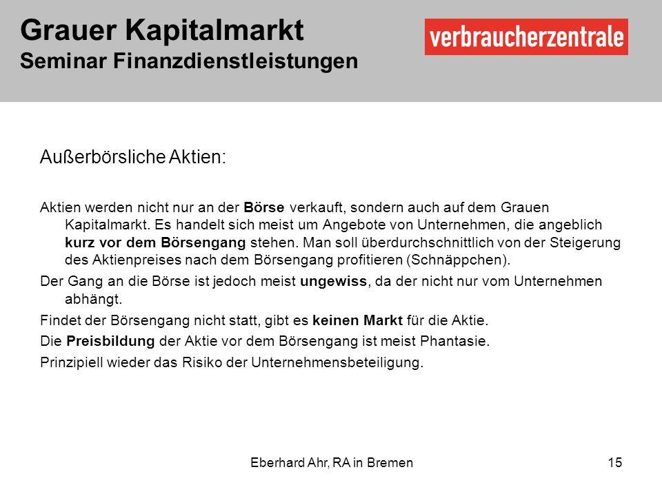 Grauer Kapitalmarkt Seminar Finanzdienstleistungen Eberhard Ahr, RA in Bremen 15 Außerbörsliche Aktien: Aktien werden nicht nur an der Börse verkauft, sondern auch auf dem Grauen Kapitalmarkt.