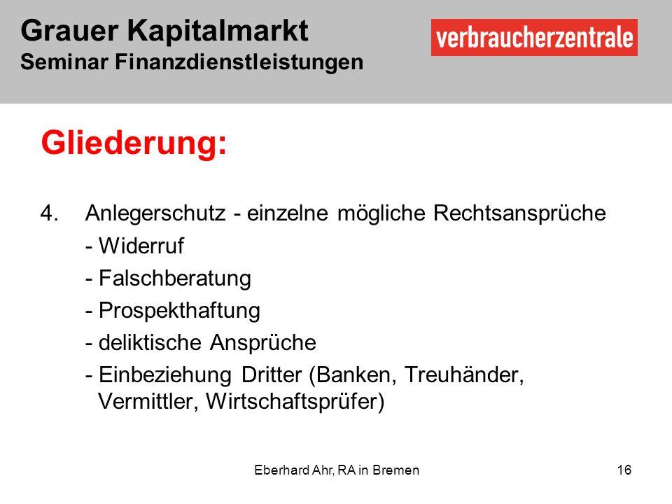 Grauer Kapitalmarkt Seminar Finanzdienstleistungen Eberhard Ahr, RA in Bremen 16 Gliederung: 4.Anlegerschutz - einzelne mögliche Rechtsansprüche - Widerruf - Falschberatung - Prospekthaftung - deliktische Ansprüche - Einbeziehung Dritter (Banken, Treuhänder, Vermittler, Wirtschaftsprüfer)