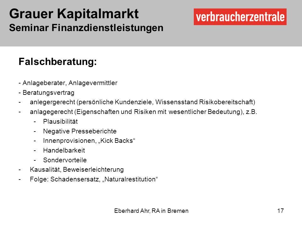 Grauer Kapitalmarkt Seminar Finanzdienstleistungen Eberhard Ahr, RA in Bremen 17 Falschberatung: - Anlageberater, Anlagevermittler - Beratungsvertrag -anlegergerecht (persönliche Kundenziele, Wissensstand Risikobereitschaft) -anlagegerecht (Eigenschaften und Risiken mit wesentlicher Bedeutung), z.B.