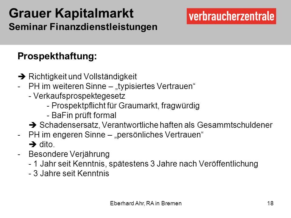 Grauer Kapitalmarkt Seminar Finanzdienstleistungen Eberhard Ahr, RA in Bremen 18 Prospekthaftung: Richtigkeit und Vollständigkeit -PH im weiteren Sinne – typisiertes Vertrauen - Verkaufsprospektegesetz - Prospektpflicht für Graumarkt, fragwürdig - BaFin prüft formal Schadensersatz, Verantwortliche haften als Gesammtschuldener -PH im engeren Sinne – persönliches Vertrauen dito.
