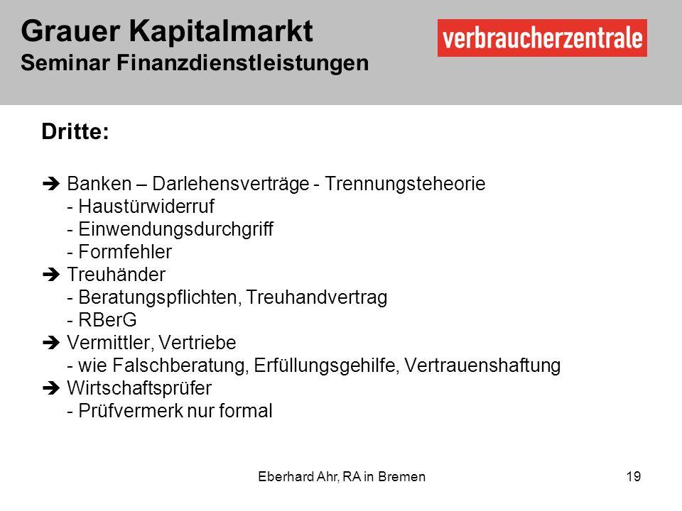 Grauer Kapitalmarkt Seminar Finanzdienstleistungen Eberhard Ahr, RA in Bremen 19 Dritte: Banken – Darlehensverträge - Trennungsteheorie - Haustürwiderruf - Einwendungsdurchgriff - Formfehler Treuhänder - Beratungspflichten, Treuhandvertrag - RBerG Vermittler, Vertriebe - wie Falschberatung, Erfüllungsgehilfe, Vertrauenshaftung Wirtschaftsprüfer - Prüfvermerk nur formal