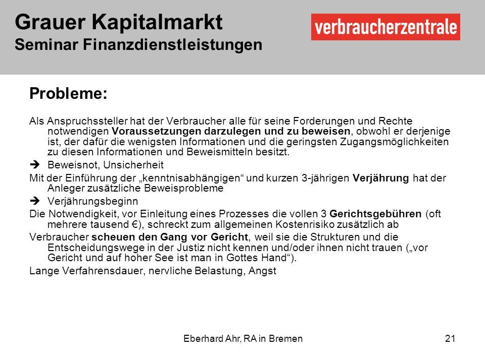 Grauer Kapitalmarkt Seminar Finanzdienstleistungen Eberhard Ahr, RA in Bremen 21 Probleme: Als Anspruchssteller hat der Verbraucher alle für seine Forderungen und Rechte notwendigen Voraussetzungen darzulegen und zu beweisen, obwohl er derjenige ist, der dafür die wenigsten Informationen und die geringsten Zugangsmöglichkeiten zu diesen Informationen und Beweismitteln besitzt.