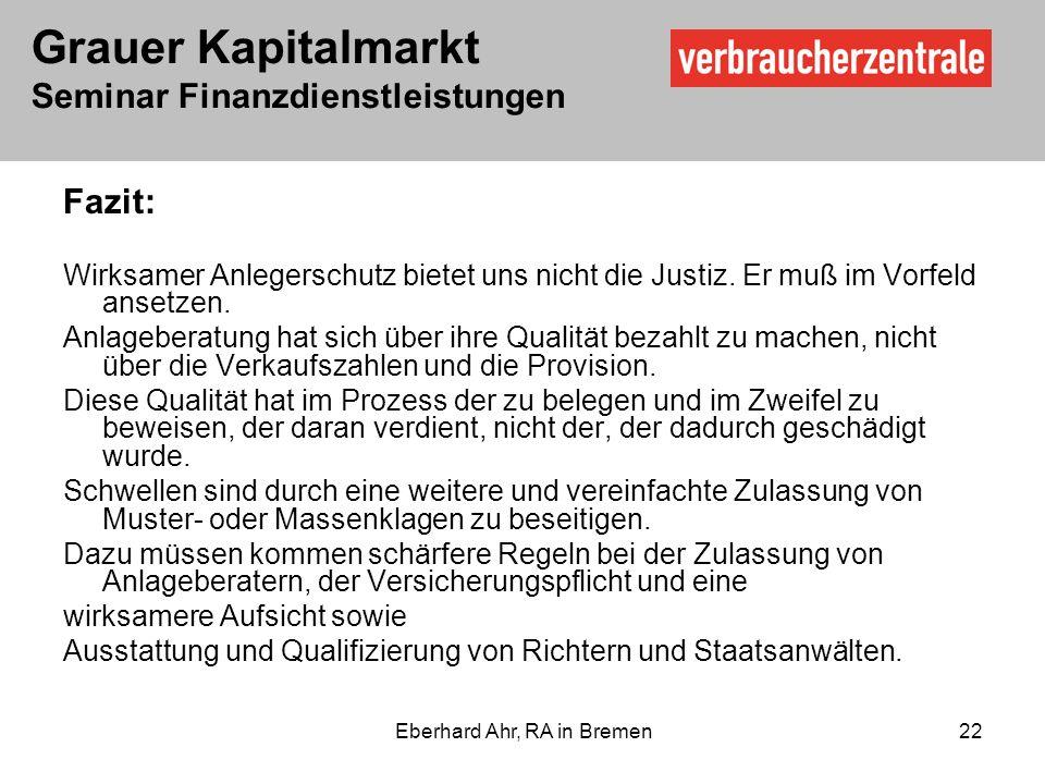 Grauer Kapitalmarkt Seminar Finanzdienstleistungen Eberhard Ahr, RA in Bremen 22 Fazit: Wirksamer Anlegerschutz bietet uns nicht die Justiz.