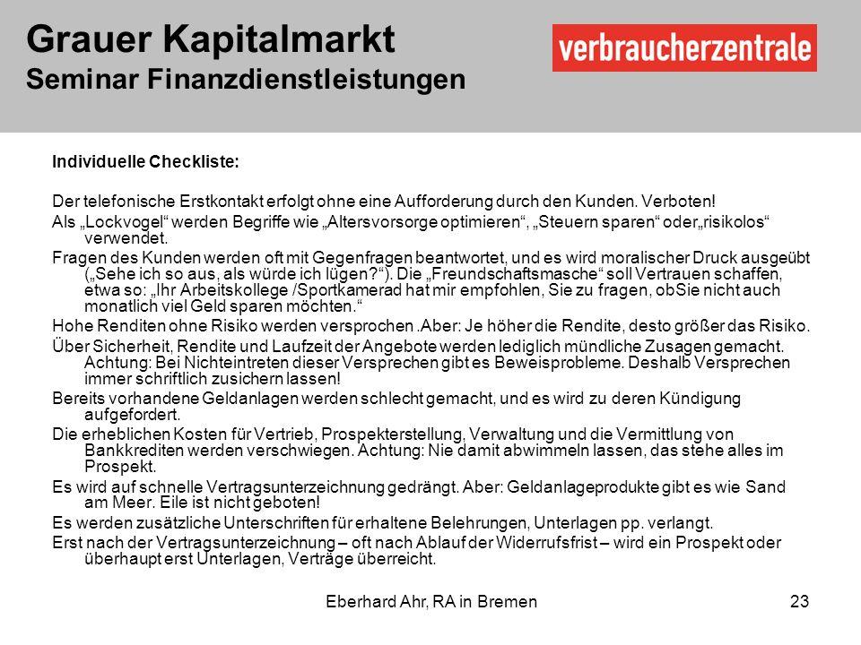Grauer Kapitalmarkt Seminar Finanzdienstleistungen Eberhard Ahr, RA in Bremen 23 Individuelle Checkliste: Der telefonische Erstkontakt erfolgt ohne eine Aufforderung durch den Kunden.