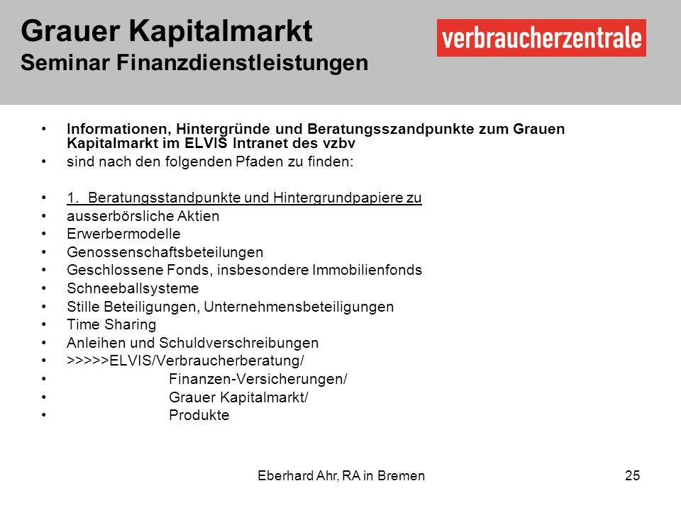 Grauer Kapitalmarkt Seminar Finanzdienstleistungen Eberhard Ahr, RA in Bremen 25 Informationen, Hintergründe und Beratungsszandpunkte zum Grauen Kapitalmarkt im ELVIS Intranet des vzbv sind nach den folgenden Pfaden zu finden: 1.