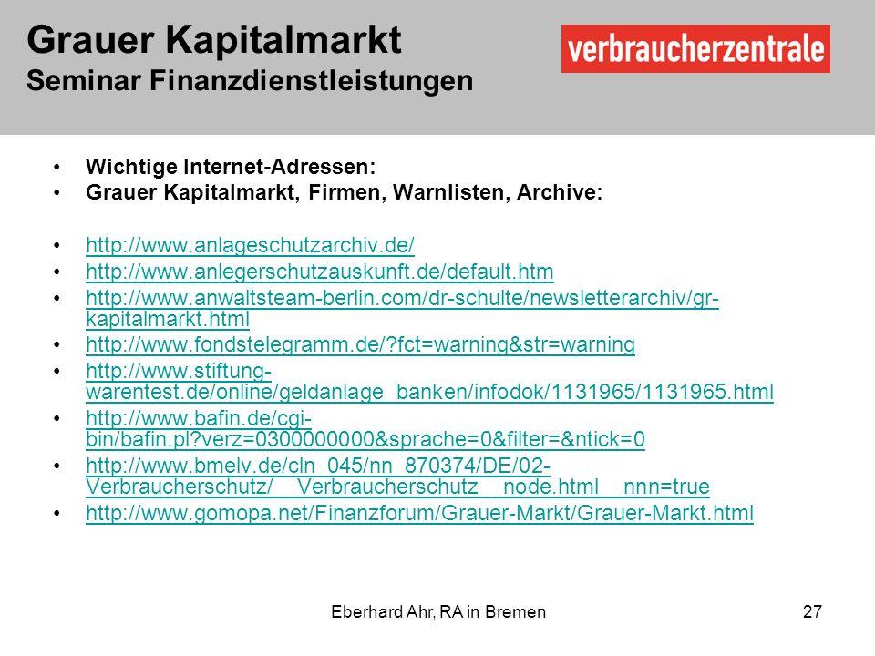 Grauer Kapitalmarkt Seminar Finanzdienstleistungen Eberhard Ahr, RA in Bremen 27 Wichtige Internet-Adressen: Grauer Kapitalmarkt, Firmen, Warnlisten, Archive: http://www.anlageschutzarchiv.de/ http://www.anlegerschutzauskunft.de/default.htm http://www.anwaltsteam-berlin.com/dr-schulte/newsletterarchiv/gr- kapitalmarkt.htmlhttp://www.anwaltsteam-berlin.com/dr-schulte/newsletterarchiv/gr- kapitalmarkt.html http://www.fondstelegramm.de/?fct=warning&str=warning http://www.stiftung- warentest.de/online/geldanlage_banken/infodok/1131965/1131965.htmlhttp://www.stiftung- warentest.de/online/geldanlage_banken/infodok/1131965/1131965.html http://www.bafin.de/cgi- bin/bafin.pl?verz=0300000000&sprache=0&filter=&ntick=0http://www.bafin.de/cgi- bin/bafin.pl?verz=0300000000&sprache=0&filter=&ntick=0 http://www.bmelv.de/cln_045/nn_870374/DE/02- Verbraucherschutz/__Verbraucherschutz__node.html__nnn=truehttp://www.bmelv.de/cln_045/nn_870374/DE/02- Verbraucherschutz/__Verbraucherschutz__node.html__nnn=true http://www.gomopa.net/Finanzforum/Grauer-Markt/Grauer-Markt.html