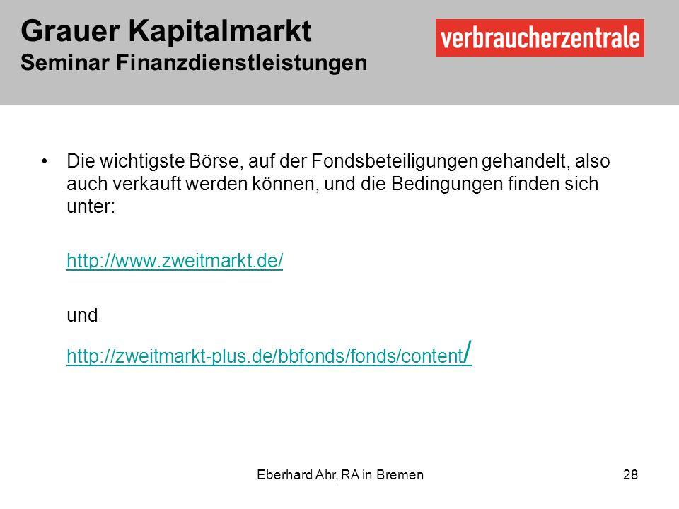 Grauer Kapitalmarkt Seminar Finanzdienstleistungen Eberhard Ahr, RA in Bremen 28 Die wichtigste Börse, auf der Fondsbeteiligungen gehandelt, also auch verkauft werden können, und die Bedingungen finden sich unter: http://www.zweitmarkt.de/ und http://zweitmarkt-plus.de/bbfonds/fonds/content /http://zweitmarkt-plus.de/bbfonds/fonds/content /