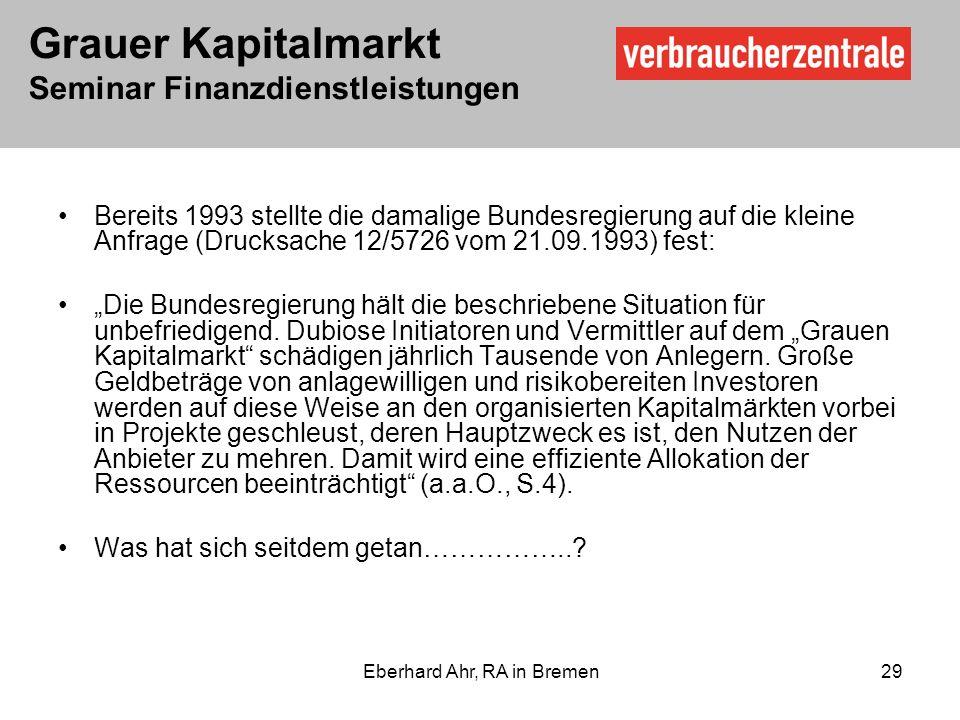 Grauer Kapitalmarkt Seminar Finanzdienstleistungen Eberhard Ahr, RA in Bremen 29 Bereits 1993 stellte die damalige Bundesregierung auf die kleine Anfrage (Drucksache 12/5726 vom 21.09.1993) fest: Die Bundesregierung hält die beschriebene Situation für unbefriedigend.