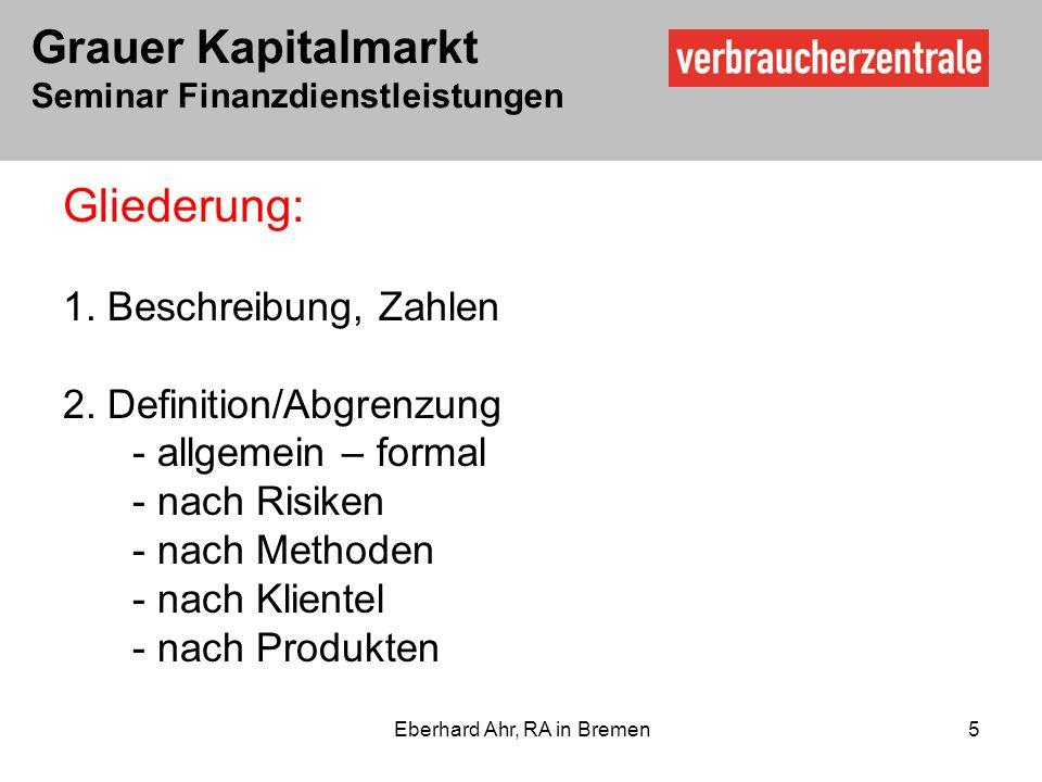 Grauer Kapitalmarkt Seminar Finanzdienstleistungen Eberhard Ahr, RA in Bremen 5 Gliederung: 1.