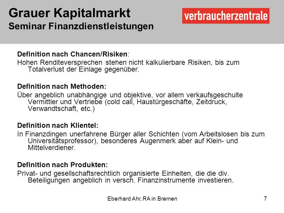 Grauer Kapitalmarkt Seminar Finanzdienstleistungen Eberhard Ahr, RA in Bremen 7 Definition nach Chancen/Risiken: Hohen Renditeversprechen stehen nicht kalkulierbare Risiken, bis zum Totalverlust der Einlage gegenüber.