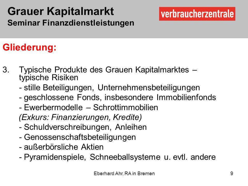 Grauer Kapitalmarkt Seminar Finanzdienstleistungen Eberhard Ahr, RA in Bremen 9 Gliederung: 3.Typische Produkte des Grauen Kapitalmarktes – typische Risiken - stille Beteiligungen, Unternehmensbeteiligungen - geschlossene Fonds, insbesondere Immobilienfonds - Ewerbermodelle – Schrottimmobilien (Exkurs: Finanzierungen, Kredite) - Schuldverschreibungen, Anleihen - Genossenschaftsbeteiligungen - außerbörsliche Aktien - Pyramidenspiele, Schneeballsysteme u.