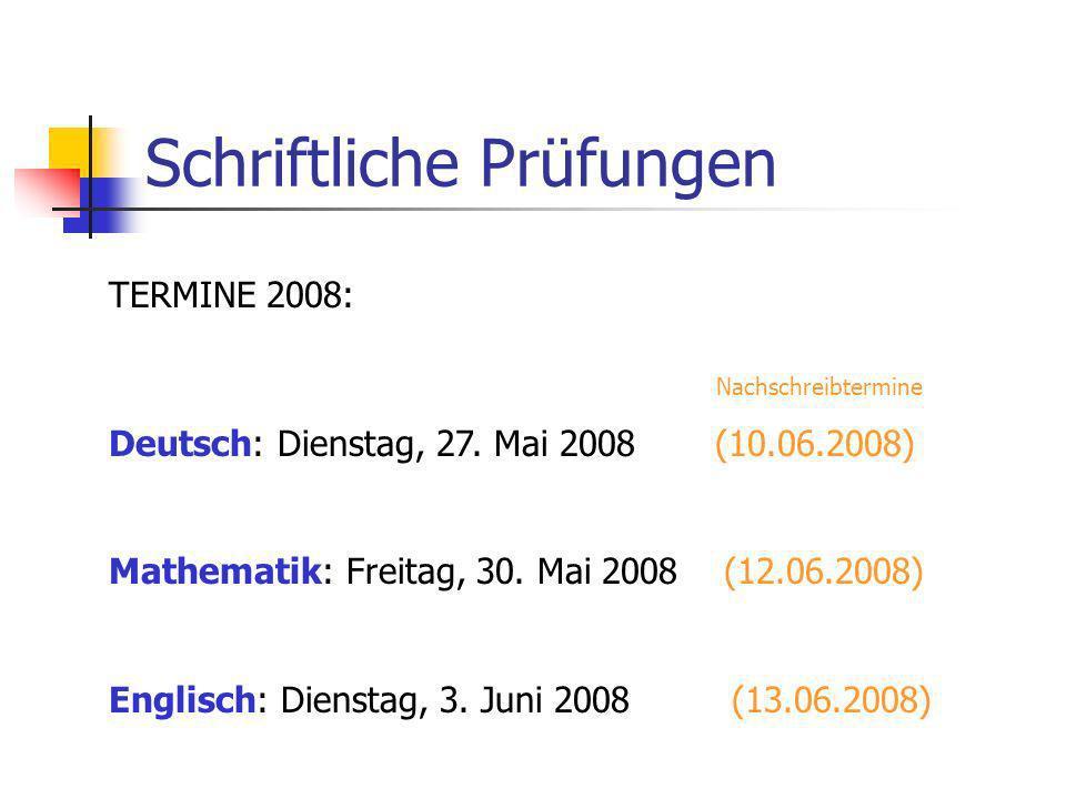 Schriftliche Prüfungen TERMINE 2008: Nachschreibtermine Deutsch: Dienstag, 27. Mai 2008 (10.06.2008) Mathematik: Freitag, 30. Mai 2008 (12.06.2008) En