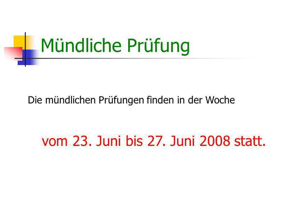 Mündliche Prüfung Die mündlichen Prüfungen finden in der Woche vom 23. Juni bis 27. Juni 2008 statt.