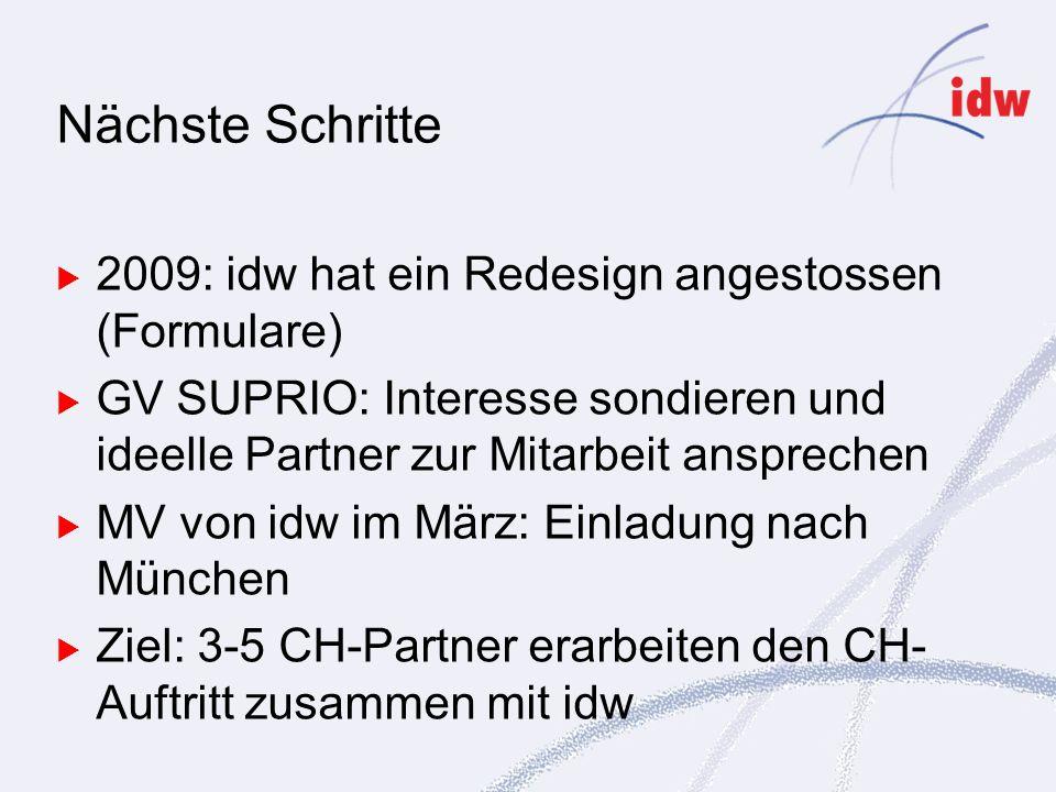 2009: idw hat ein Redesign angestossen (Formulare) GV SUPRIO: Interesse sondieren und ideelle Partner zur Mitarbeit ansprechen MV von idw im März: Einladung nach München Ziel: 3-5 CH-Partner erarbeiten den CH- Auftritt zusammen mit idw Nächste Schritte