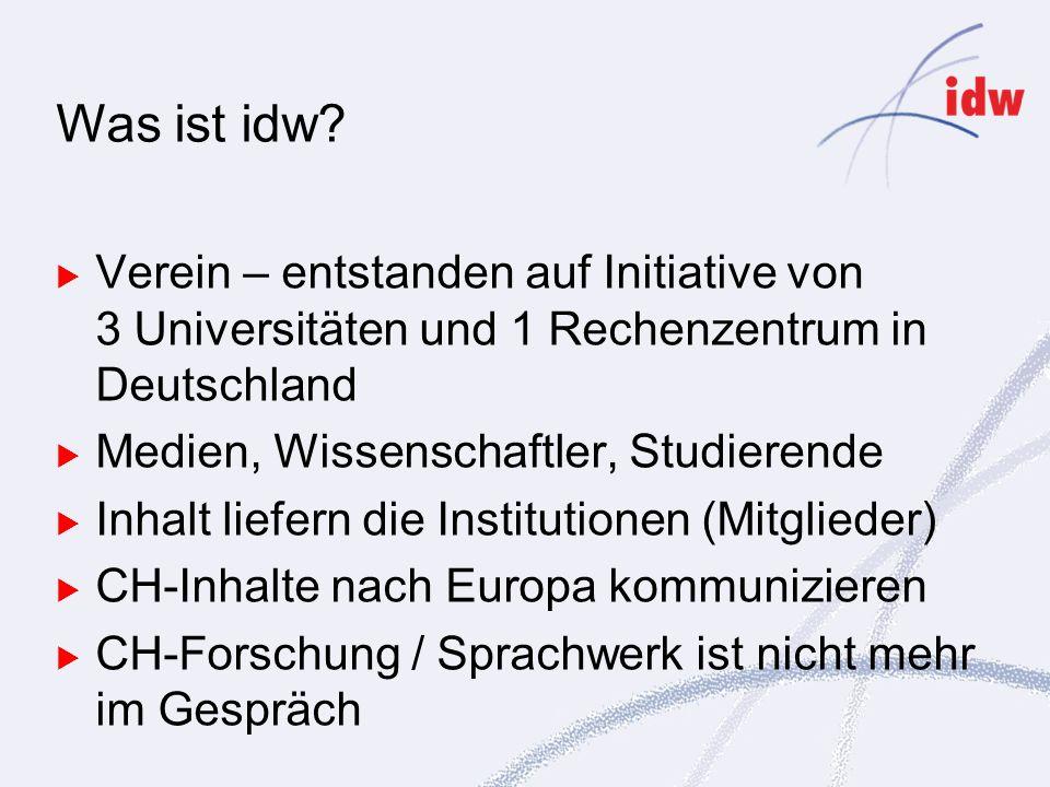 Verein – entstanden auf Initiative von 3 Universitäten und 1 Rechenzentrum in Deutschland Medien, Wissenschaftler, Studierende Inhalt liefern die Institutionen (Mitglieder) CH-Inhalte nach Europa kommunizieren CH-Forschung / Sprachwerk ist nicht mehr im Gespräch Was ist idw