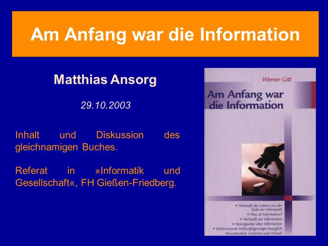 Am Anfang war die Information Matthias Ansorg 29.10.2003 Inhalt und Diskussion des gleichnamigen Buches. Referat in »Informatik und Gesellschaft«, FH