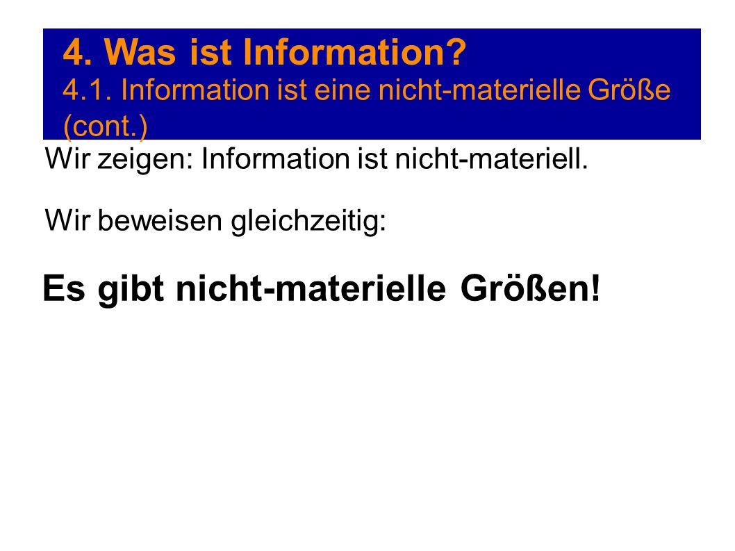 4. Was ist Information? 4.1. Information ist eine nicht-materielle Größe (cont.) Wir zeigen: Information ist nicht-materiell. Wir beweisen gleichzeiti