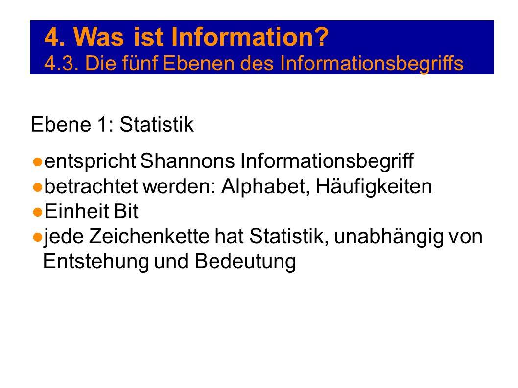 4. Was ist Information? 4.3. Die fünf Ebenen des Informationsbegriffs Ebene 1: Statistik entspricht Shannons Informationsbegriff betrachtet werden: Al