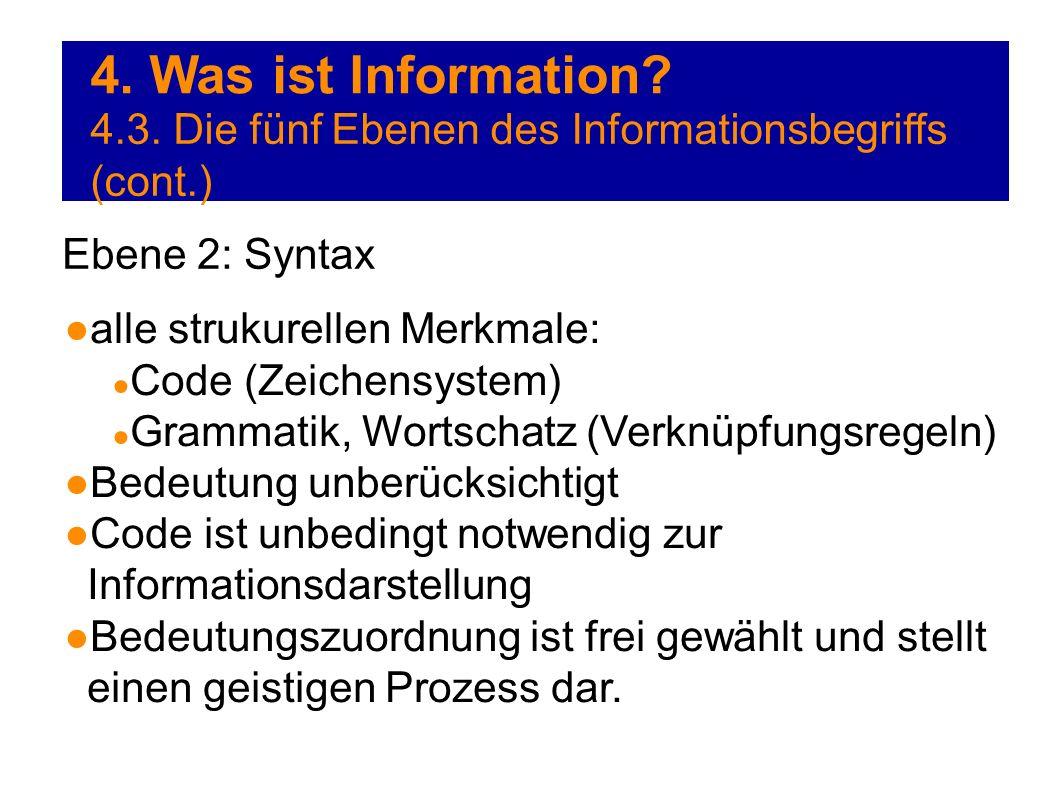 4. Was ist Information? 4.3. Die fünf Ebenen des Informationsbegriffs (cont.) Ebene 2: Syntax alle strukurellen Merkmale: Code (Zeichensystem) Grammat