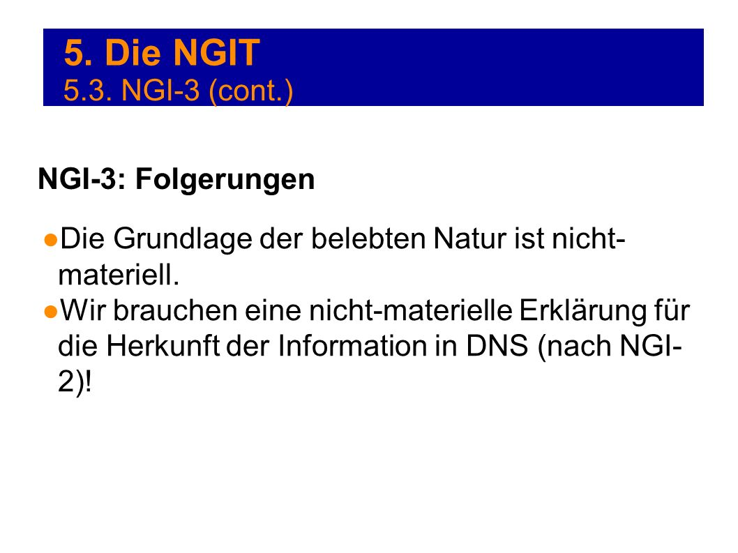 5. Die NGIT Die Grundlage der belebten Natur ist nicht- materiell. Wir brauchen eine nicht-materielle Erklärung für die Herkunft der Information in DN
