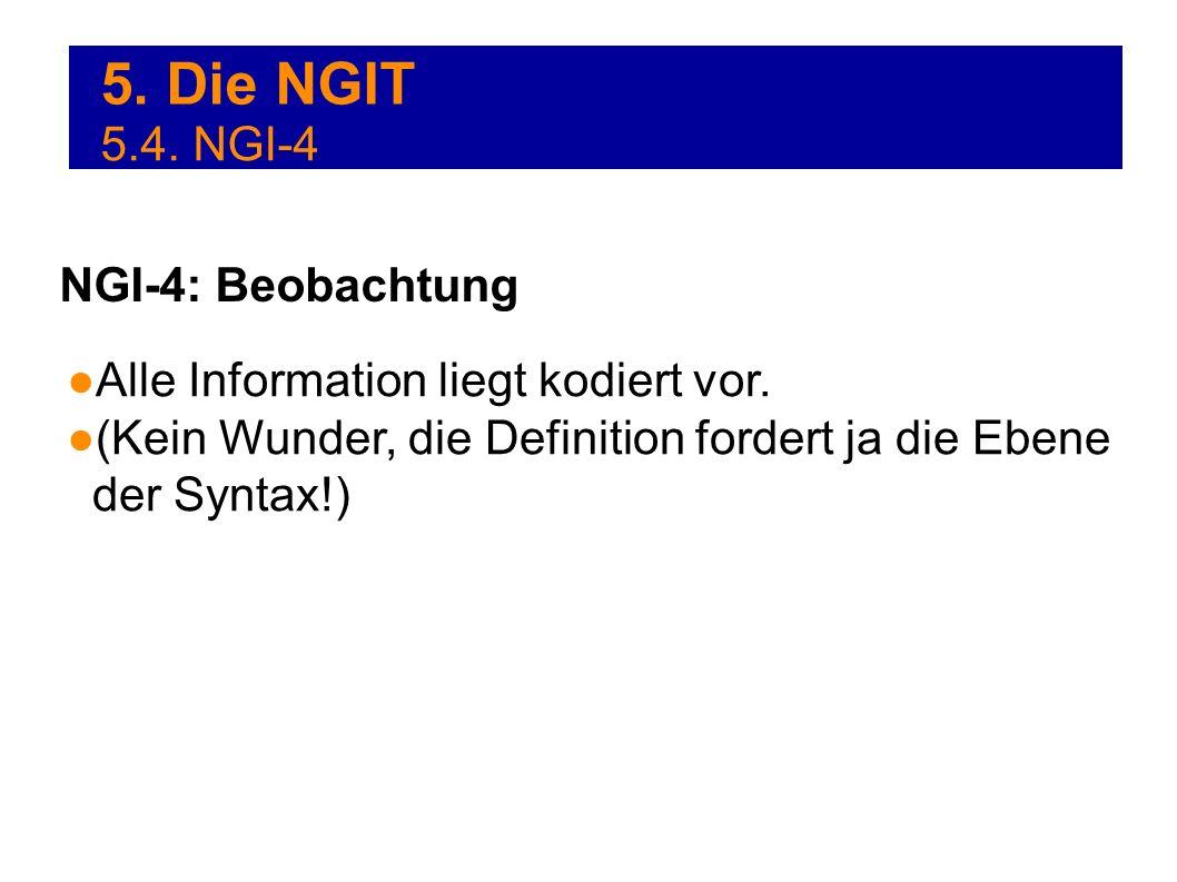 5. Die NGIT Alle Information liegt kodiert vor. (Kein Wunder, die Definition fordert ja die Ebene der Syntax!) NGI-4: Beobachtung 5.4. NGI-4