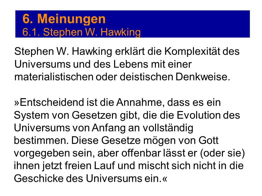 6. Meinungen 6.1. Stephen W. Hawking Stephen W. Hawking erklärt die Komplexität des Universums und des Lebens mit einer materialistischen oder deistis